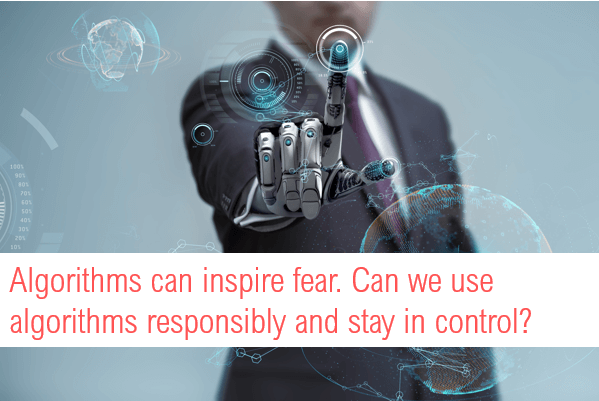 Algorithms can inspire fear. Can we use algorithms responsibly and stay in control?