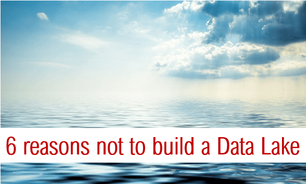 6 reasons not to build a data lake