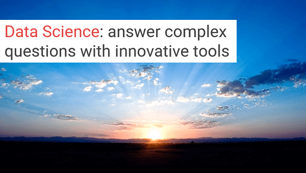 Data Science: innovative tools to rapidly answer complex questions.