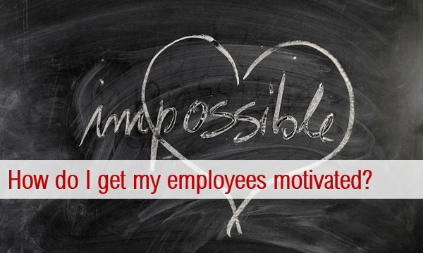 How do I get my employees motivated?