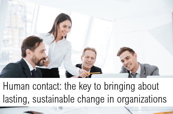 Human contact: the key to bringing about lasting, sustainable change in organizations