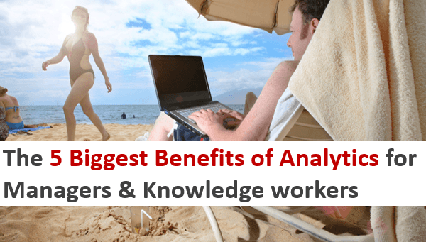 The 5 Biggest Benefits of Analytics for Managers and Knowledge Workers